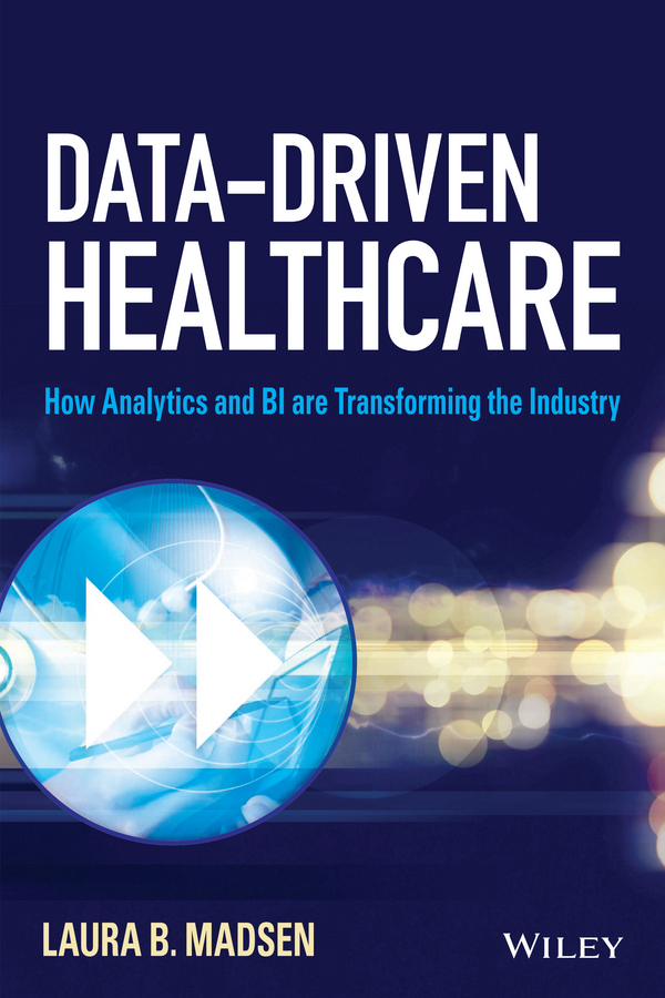 Laura Madsen B. Data-Driven Healthcare. How Analytics and BI are Transforming the Industry