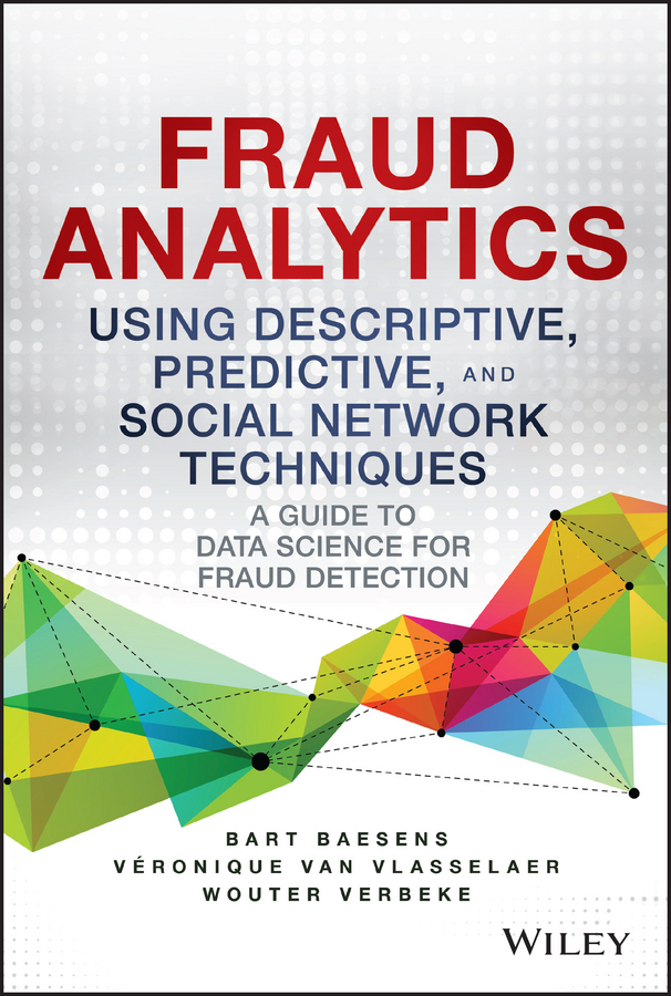 Bart Baesens Fraud Analytics Using Descriptive, Predictive, and Social Network Techniques. A Guide to Data Science for Fraud Detection