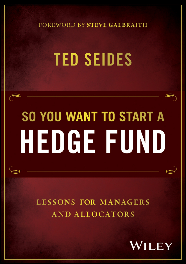 Ted Seides So You Want to Start a Hedge Fund. Lessons for Managers and Allocators simon lack a the hedge fund mirage the illusion of big money and why it s too good to be true
