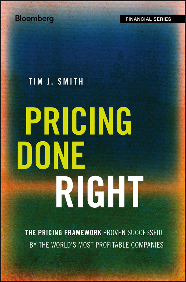 Tim Smith J. Pricing Done Right. The Pricing Framework Proven Successful by the World's Most Profitable Companies mark zyla l fair value measurement practical guidance and implementation