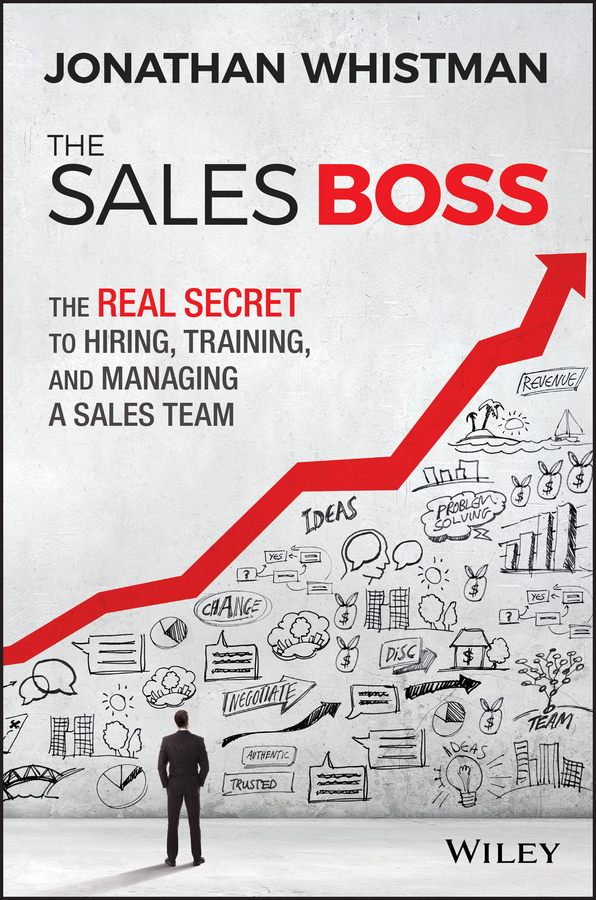 Jonathan Whistman The Sales Boss. The Real Secret to Hiring, Training and Managing a Sales Team chris lytle the accidental sales manager how to take control and lead your sales team to record profits