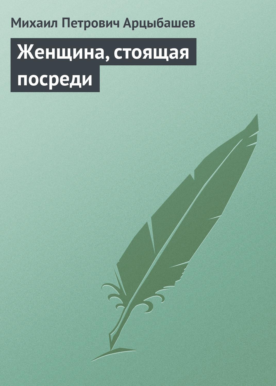 Михаил Петрович Арцыбашев Женщина, стоящая посреди