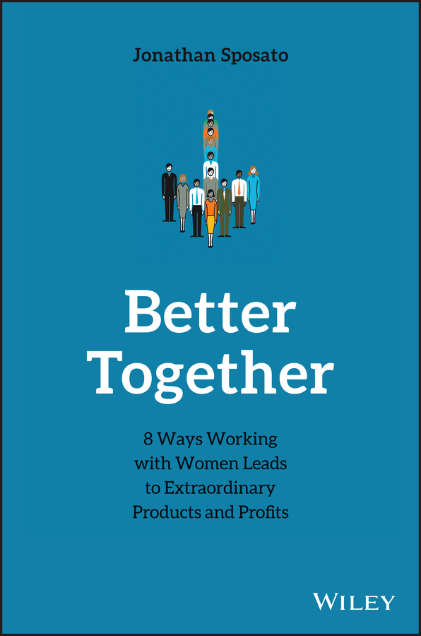 Jonathan Sposato Better Together. 8 Ways Working with Women Leads to Extraordinary Products and Profits the better half