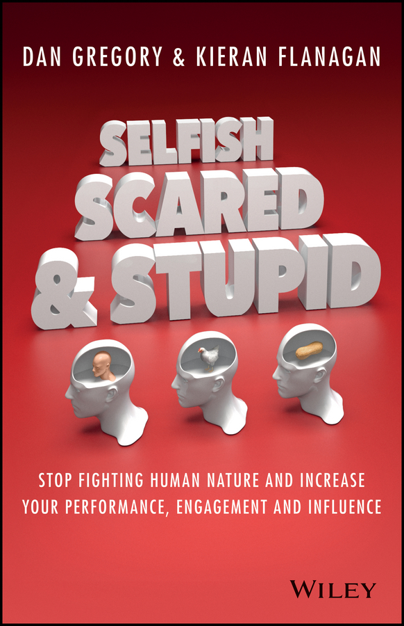 Kieran Flanagan Selfish, Scared and Stupid. Stop Fighting Human Nature And Increase Your Performance, Engagement And Influence
