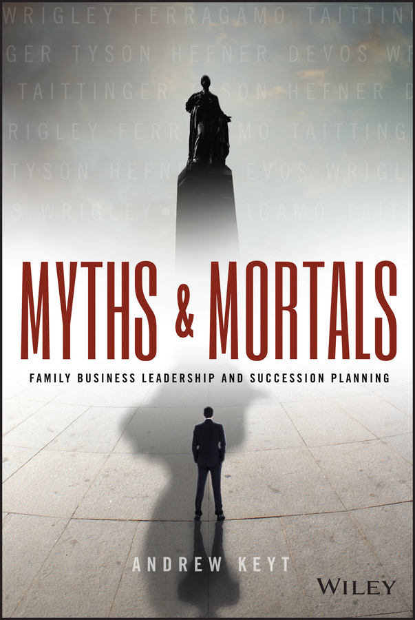 Andrew Keyt Myths and Mortals. Family Business Leadership and Succession Planning nicole avery organise your family from chaos to harmony