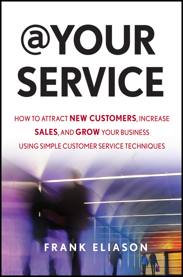 Frank Eliason At Your Service. How to Attract New Customers, Increase Sales, and Grow Your Business Using Simple Customer Service Techniques ann thomas pay attention how to listen respond and profit from customer feedback