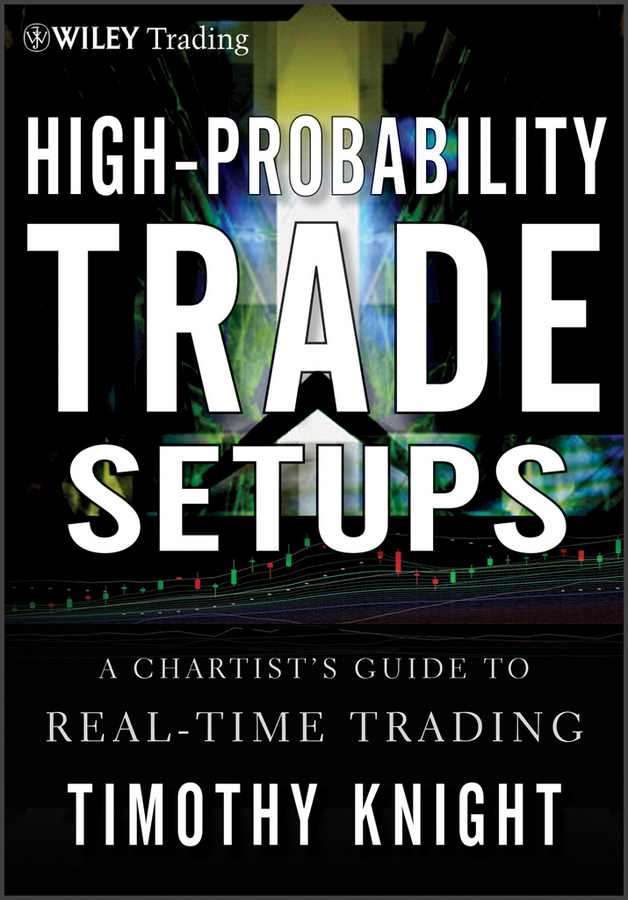 Timothy Knight High-Probability Trade Setups. A Chartist's Guide to Real-Time Trading