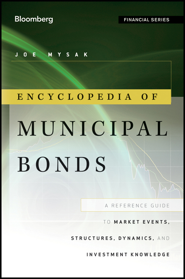 Joe Mysak Encyclopedia of Municipal Bonds. A Reference Guide to Market Events, Structures, Dynamics, and Investment Knowledge frank fabozzi j the handbook of municipal bonds