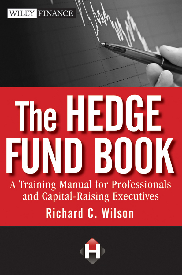 Richard Wilson C. The Hedge Fund Book. A Training Manual for Professionals and Capital-Raising Executives simon lack a the hedge fund mirage the illusion of big money and why it s too good to be true
