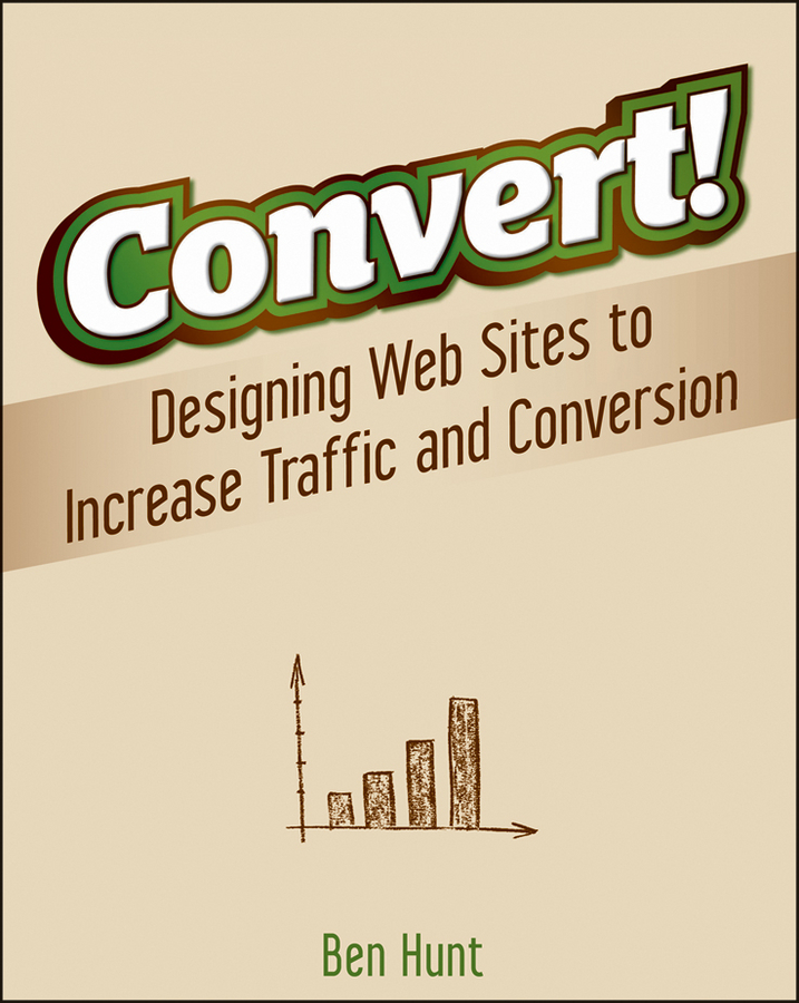Ben Hunt Convert!. Designing Web Sites to Increase Traffic and Conversion
