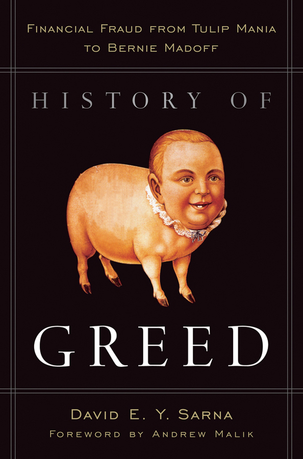 David Sarna E.Y. History of Greed. Financial Fraud from Tulip Mania to Bernie Madoff gold greed and glory