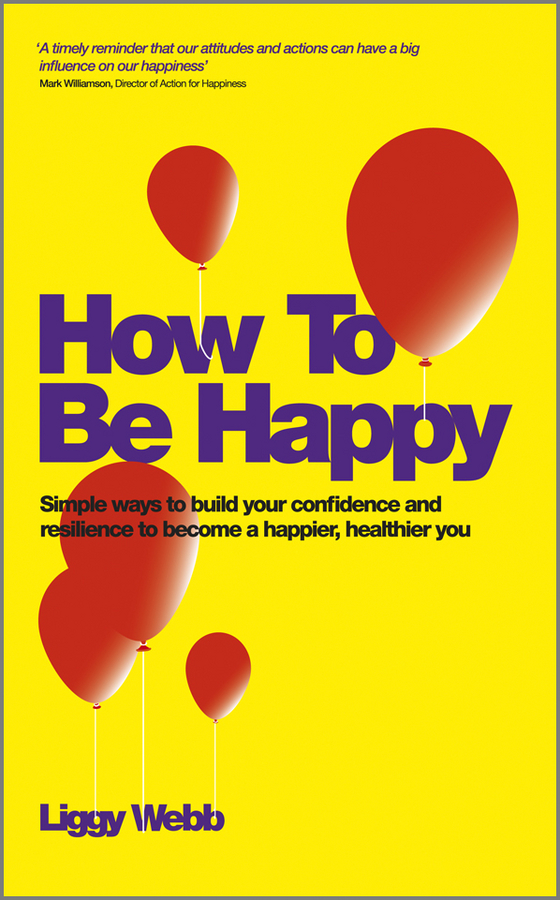 Liggy Webb How To Be Happy. How Developing Your Confidence, Resilience, Appreciation and Communication Can Lead to a Happier, Healthier You it had to be you