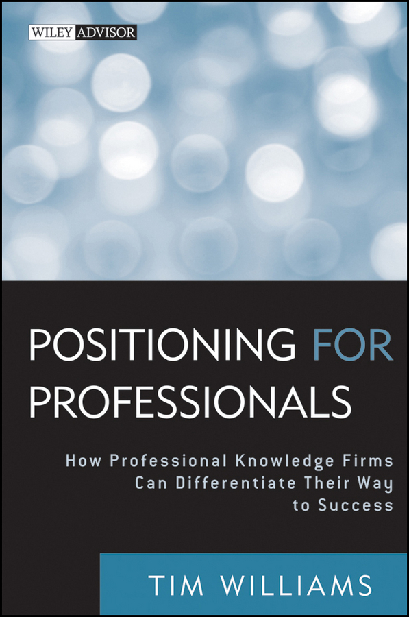 Tim Williams Positioning for Professionals. How Professional Knowledge Firms Can Differentiate Their Way to Success eric lowitt the future of value how sustainability creates value through competitive differentiation