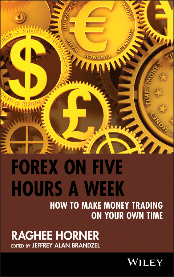 Raghee Horner Forex on Five Hours a Week. How to Make Money Trading on Your Own Time alpesh patel the online trading cookbook