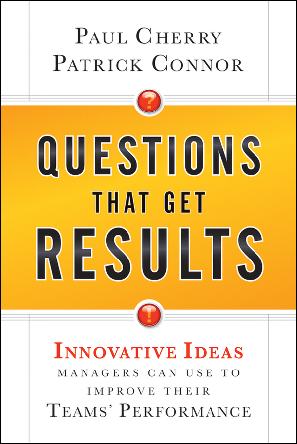 Paul Cherry Questions That Get Results. Innovative Ideas Managers Can Use to Improve Their Teams' Performance paul rosenberg audel questions and answers for electrician s examinations