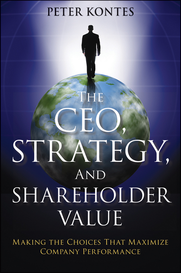 Peter Kontes The CEO, Strategy, and Shareholder Value. Making the Choices That Maximize Company Performance john mullins marketing management a strategic decision making approach