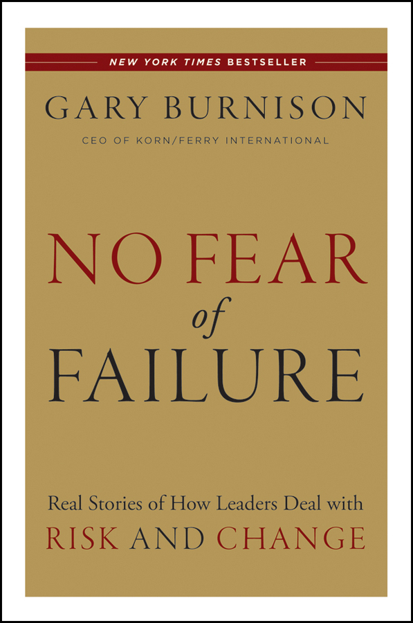 Gary Burnison No Fear of Failure. Real Stories of How Leaders Deal with Risk and Change michael burchell no excuses how you can turn any workplace into a great one