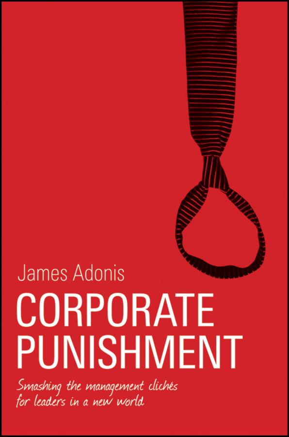 James Adonis Corporate Punishment. Smashing the Management Clichés for Leaders in a New World