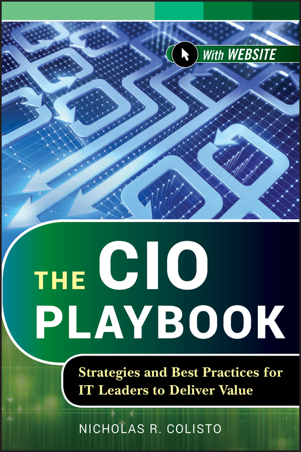 Nicholas Colisto R. The CIO Playbook. Strategies and Best Practices for IT Leaders to Deliver Value natalie michael brian conlin your ceo succession playbook how to pass the torch so everyone wins