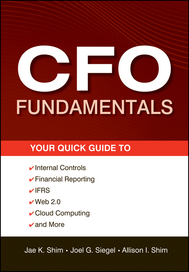 Jae K. Shim CFO Fundamentals. Your Quick Guide to Internal Controls, Financial Reporting, IFRS, Web 2.0, Cloud Computing, and More david parmenter the financial controller and cfo s toolkit lean practices to transform your finance team