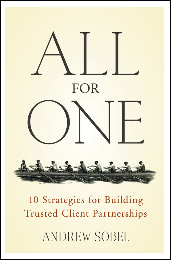 Andrew Sobel All For One. 10 Strategies for Building Trusted Client Partnerships troy waugh 101 marketing strategies for accounting law consulting and professional services firms