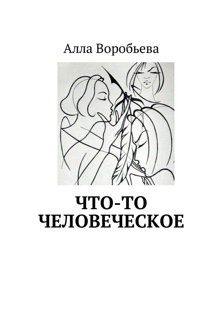 Алла Воробьева Что-то человеческое леонид трумекальн зарисовки по ходу