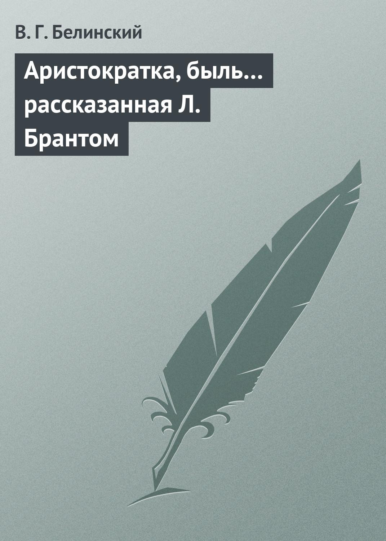 Виссарион Григорьевич Белинский Аристократка, быль… рассказанная Л. Брантом виссарион григорьевич белинский сельское чтение…