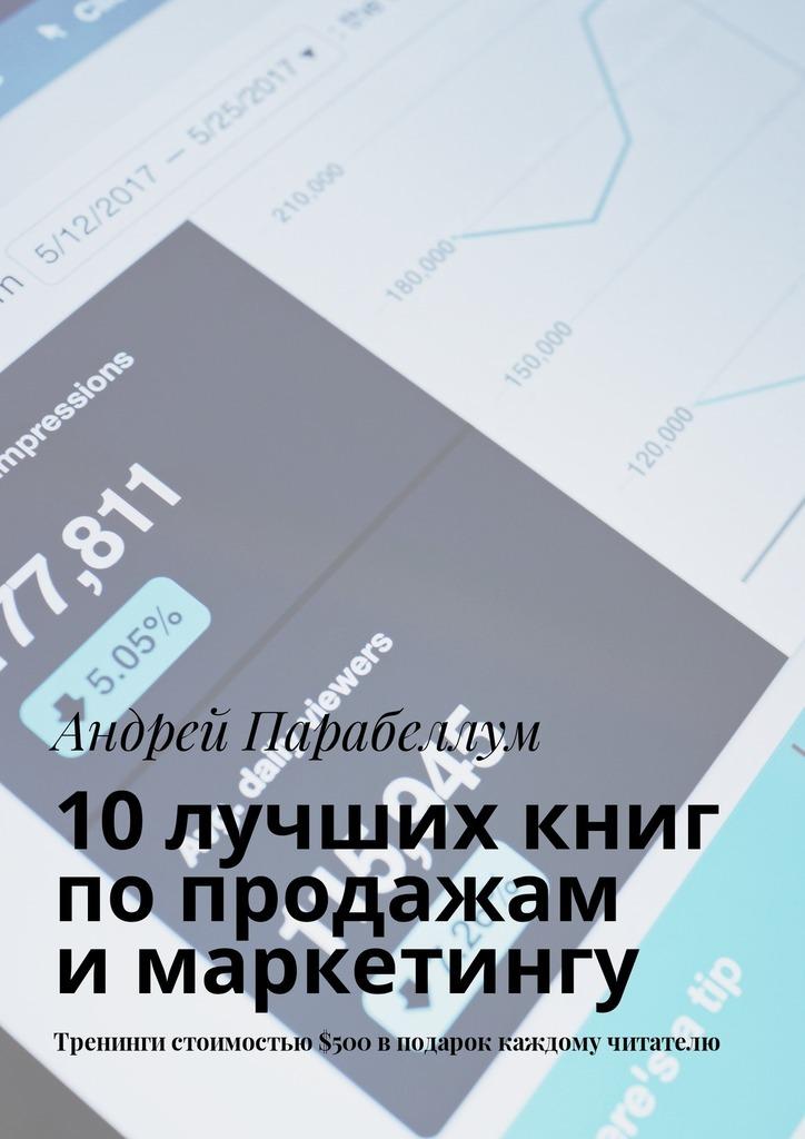 Андрей Парабеллум 10лучших книг попродажам имаркетингу. Тренинги стоимостью$500вподарок каждому читателю