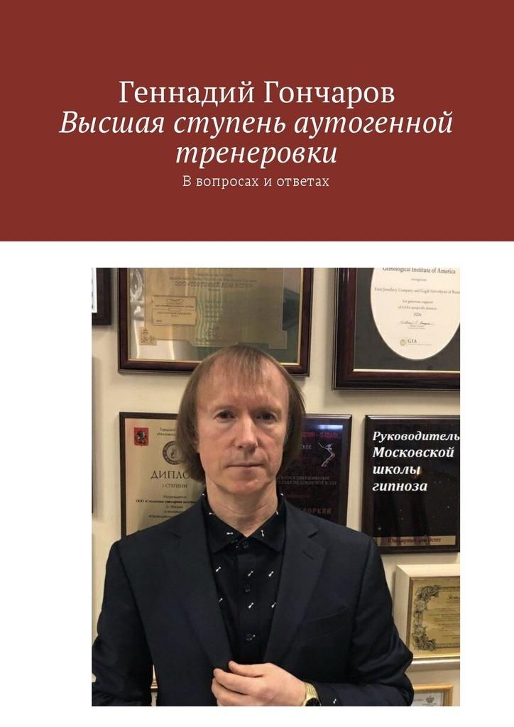 Геннадий Гончаров Высшая ступень аутогенной тренеровки. Ввопросах иответах