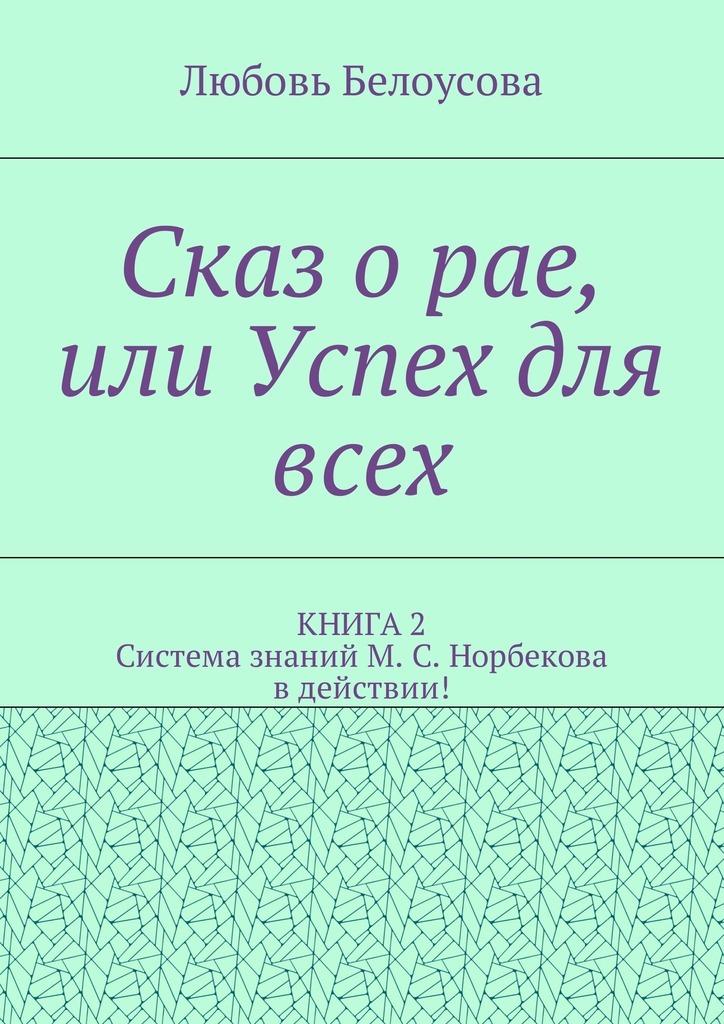 Любовь Белоусова Сказ о рае, или Успех для всех. КНИГА 2. Система знаний М. С. Норбекова в действии!