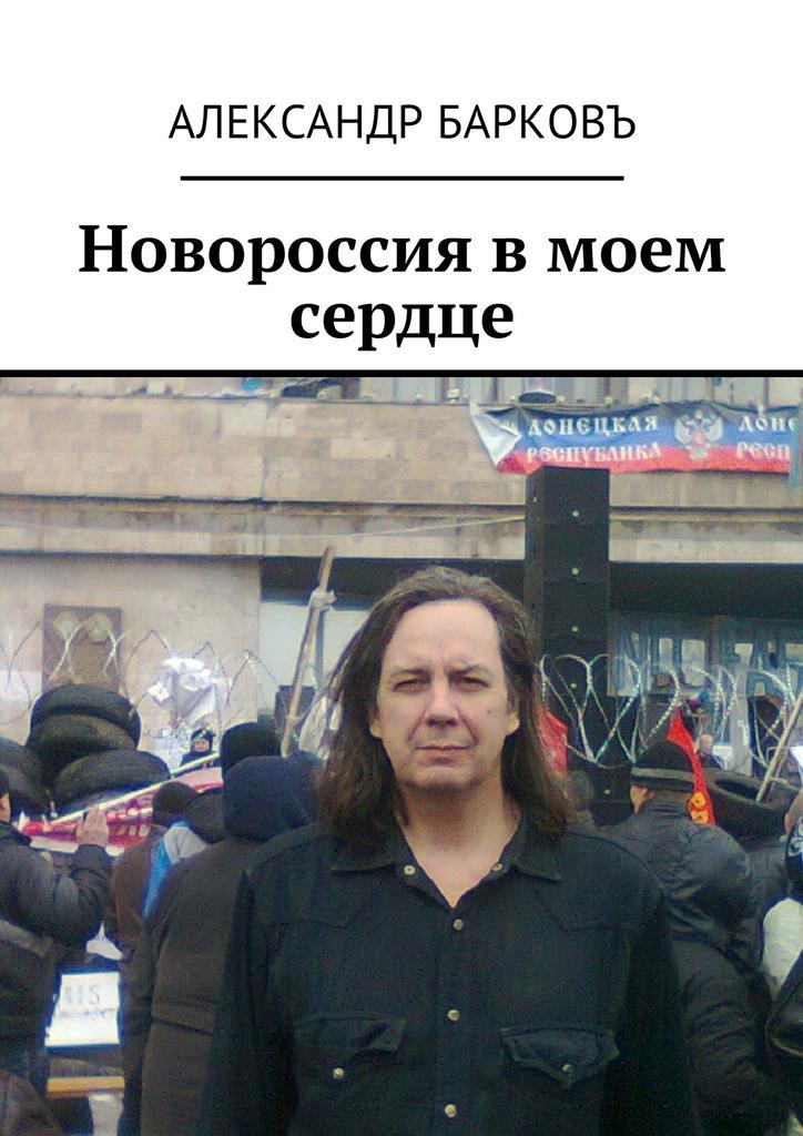 Александр Барковъ Новороссия в моем сердце