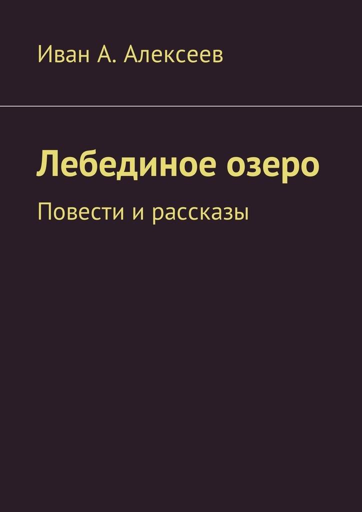 Иван А. Алексеев Лебединое озеро. Повести ирассказы алексеев исторические повести