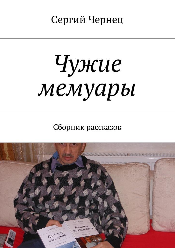 Сергий Чернец Чужие мемуары. Сборник рассказов сергий чернец рассказы иэссе