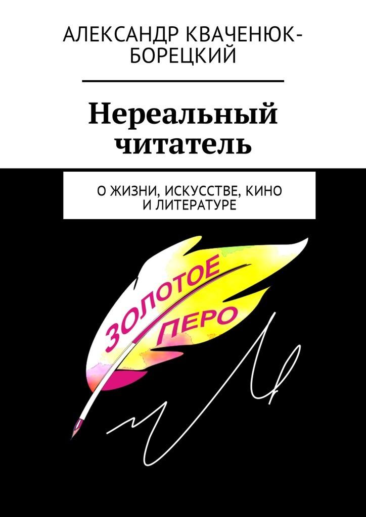 Александр Кваченюк-Борецкий Нереальный читатель. Ожизни, искусстве, кино, литературе цена и фото