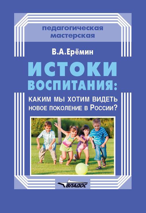 В. А. Еремин Истоки воспитания: каким мы хотим видеть новое поколение в России? цены онлайн