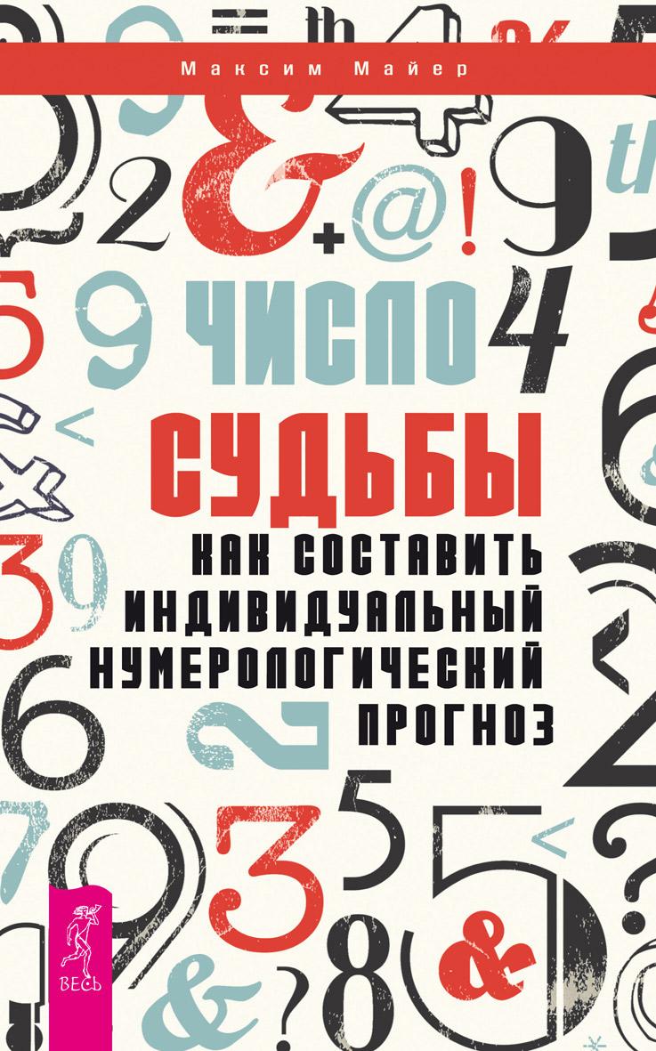 Максим Майер Число судьбы. Как составить индивидуальный нумерологический прогноз
