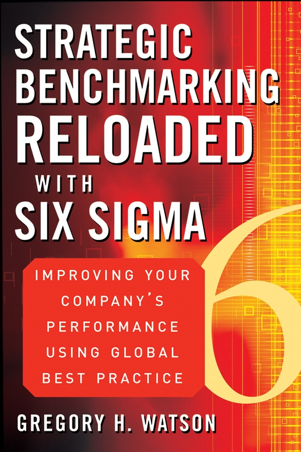 Gregory Watson H. Strategic Benchmarking Reloaded with Six Sigma. Improving Your Company's Performance Using Global Best Practice