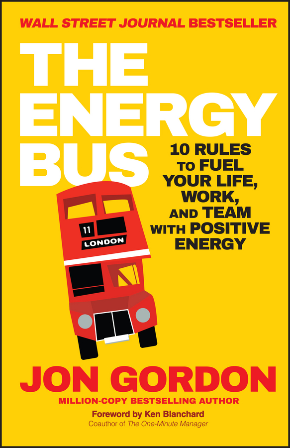 Ken Blanchard The Energy Bus. 10 Rules to Fuel Your Life, Work, and Team with Positive Energy the road to a positive life