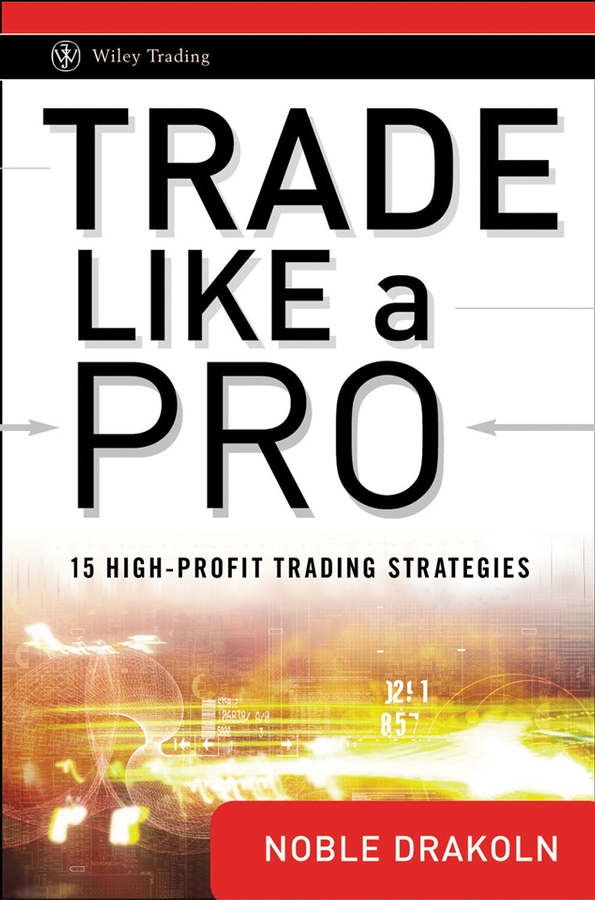 Noble DraKoln Trade Like a Pro. 15 High-Profit Trading Strategies jody samuels the trader s pendulum the 10 habits of highly successful traders