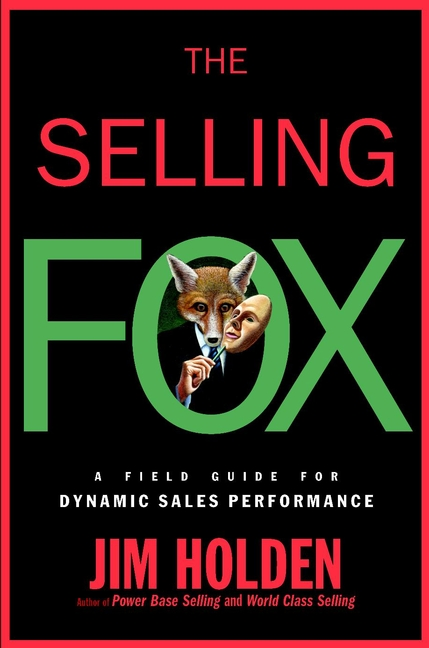Jim Holden The Selling Fox. A Field Guide for Dynamic Sales Performance jim holden the new power base selling master the politics create unexpected value and higher margins and outsmart the competition