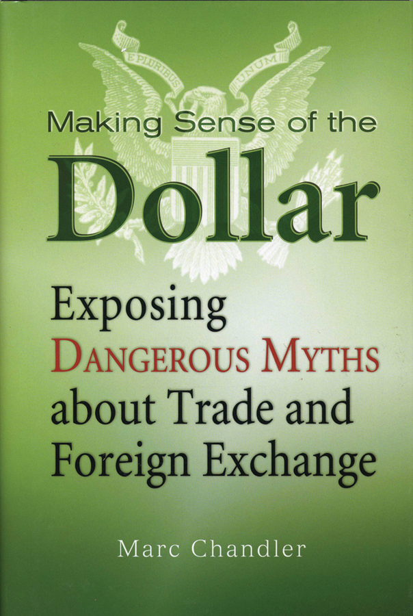 Marc Chandler Making Sense of the Dollar. Exposing Dangerous Myths about Trade and Foreign Exchange the world economy