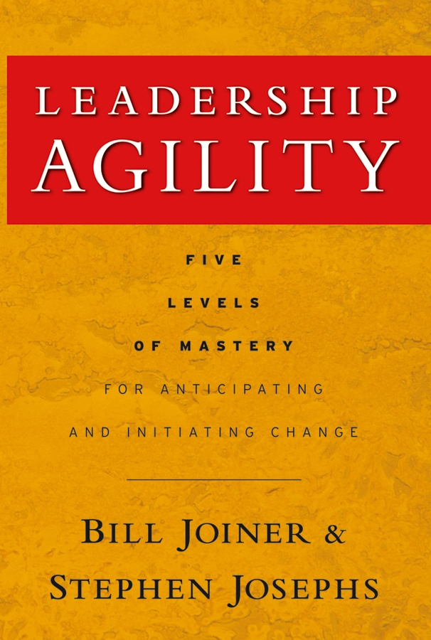 William Joiner B. Leadership Agility. Five Levels of Mastery for Anticipating and Initiating Change preston smith g flexible product development building agility for changing markets