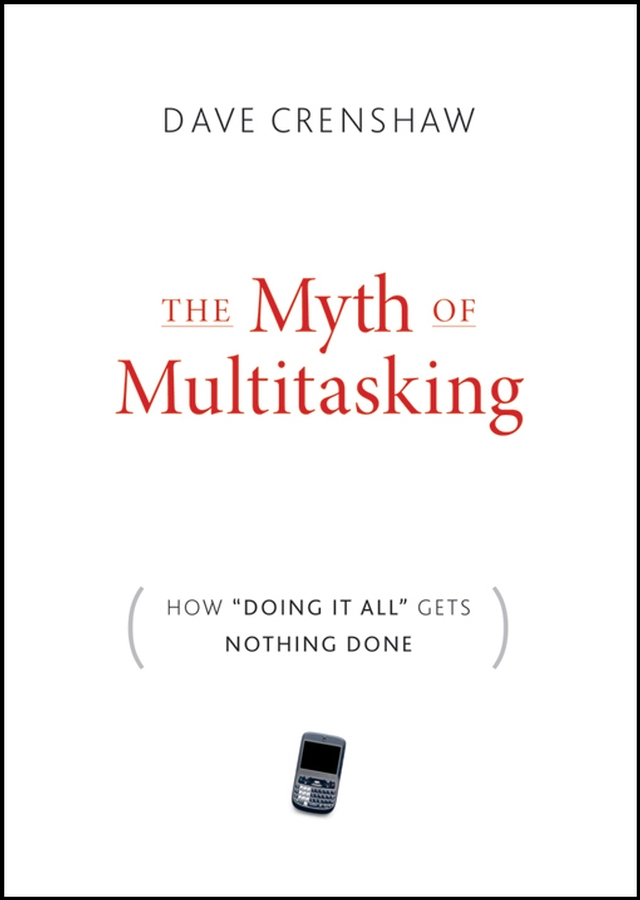 Dave Crenshaw The Myth of Multitasking. How Doing It All Gets Nothing Done dave crenshaw invaluable the secret to becoming irreplaceable