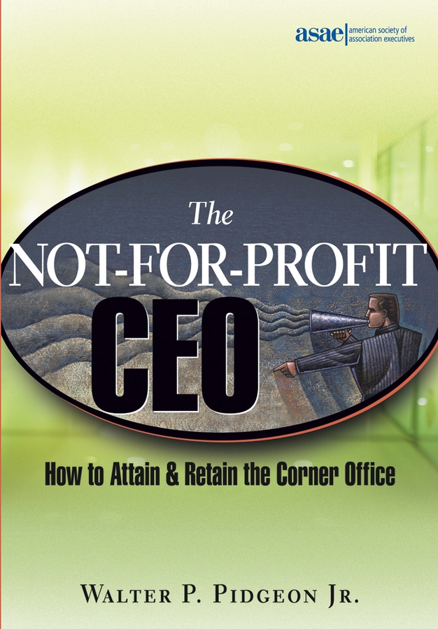 Walter P. Pidgeon, Jr. The Not-for-Profit CEO. How to Attain and Retain the Corner Office how to become ceo the rules for rising to the top of any organisation