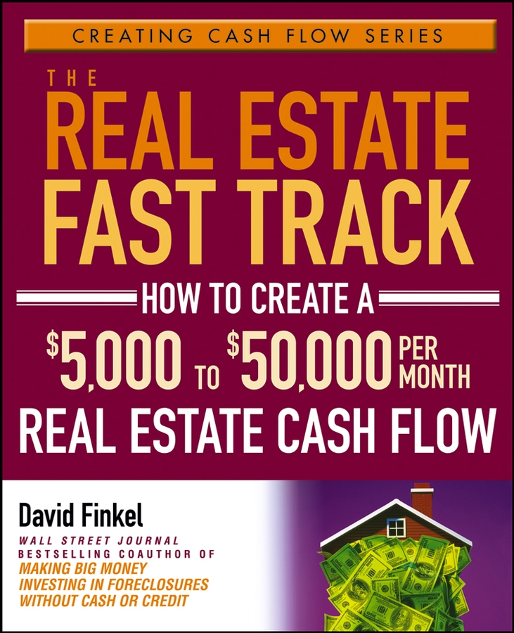 David Finkel The Real Estate Fast Track. How to Create a $5,000 to $50,000 Per Month Real Estate Cash Flow diane kennedy the insider s guide to tax free real estate investments retire rich using your ira isbn 9780470087114