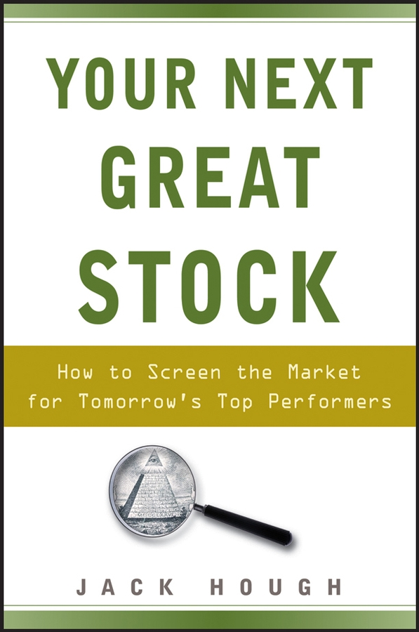 Jack Hough Your Next Great Stock. How to Screen the Market for Tomorrow's Top Performers