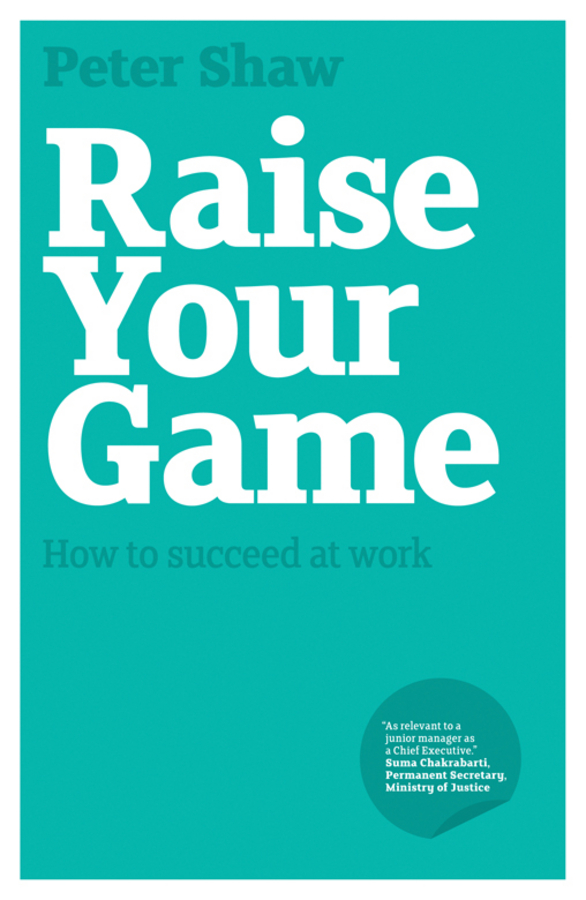 Peter Shaw J.A. Raise Your Game. How to succeed at work natalie michael brian conlin your ceo succession playbook how to pass the torch so everyone wins