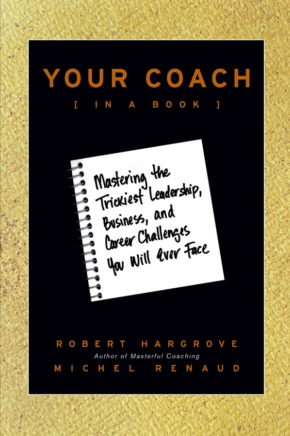 Robert Hargrove Your Coach (in a Book). Mastering the Trickiest Leadership, Business, and Career Challenges You Will Ever Face timothy clark business model you a one page method for reinventing your career