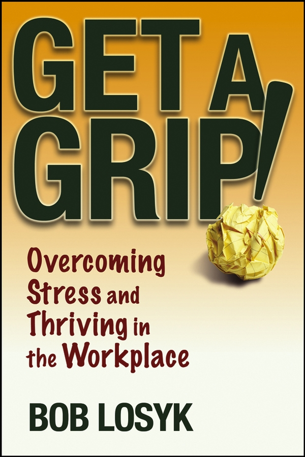 Bob Losyk Get a Grip!. Overcoming Stress and Thriving in the Workplace stress among sunni muslims of delhi