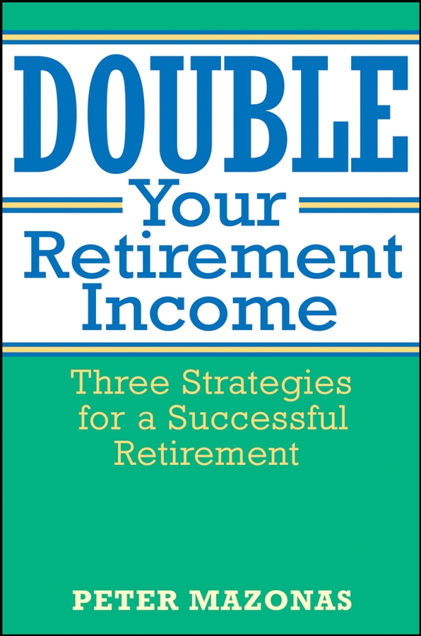 Peter Mazonas Double Your Retirement Income. Three Strategies for a Successful Retirment richard andrews don t buy your retirement home without me avoid the traps and get the best deal when buying a home in a retirement community isbn 9780730377719